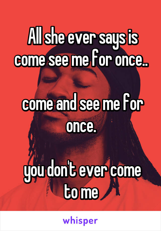 All she ever says is come see me for once..   come and see me for once.   you don't ever come to me