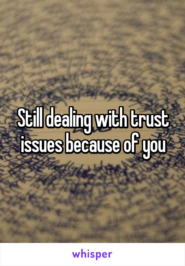 Still dealing with trust issues because of you
