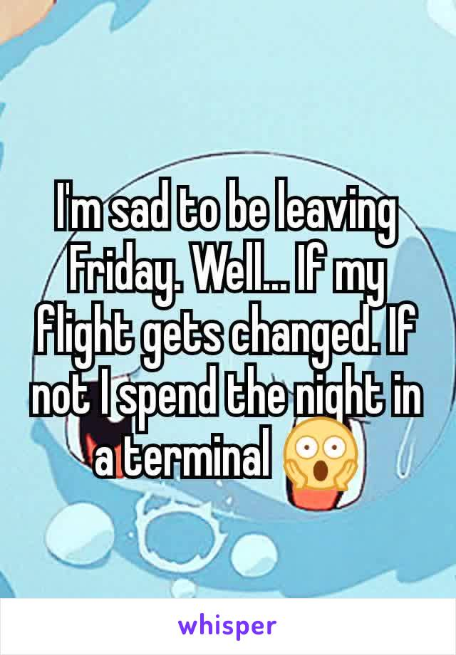 I'm sad to be leaving Friday. Well... If my flight gets changed. If not I spend the night in a terminal 😱