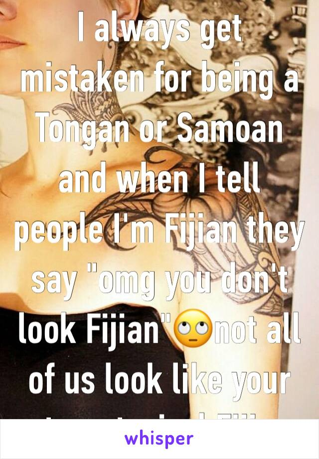 "I always get mistaken for being a Tongan or Samoan and when I tell people I'm Fijian they say ""omg you don't look Fijian""🙄not all of us look like your stereotypical Fijian"