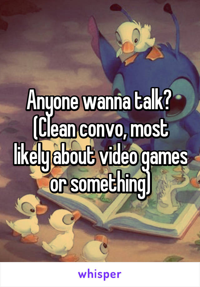 Anyone wanna talk?  (Clean convo, most likely about video games or something)