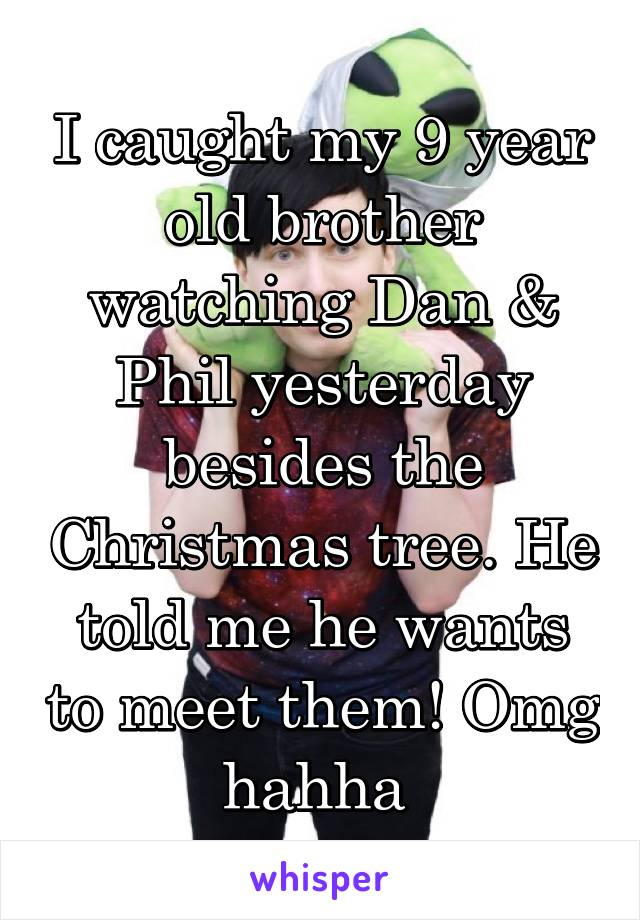 I caught my 9 year old brother watching Dan & Phil yesterday besides the Christmas tree. He told me he wants to meet them! Omg hahha