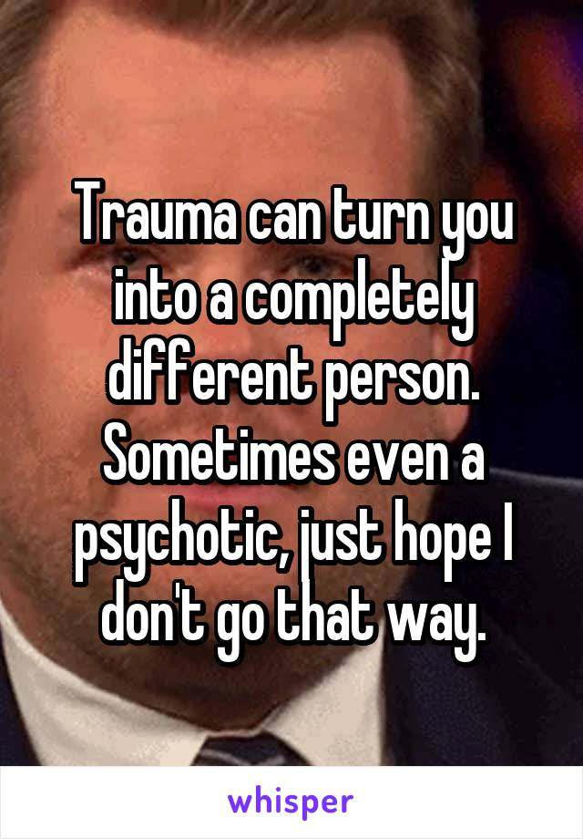 Trauma can turn you into a completely different person. Sometimes even a psychotic, just hope I don't go that way.