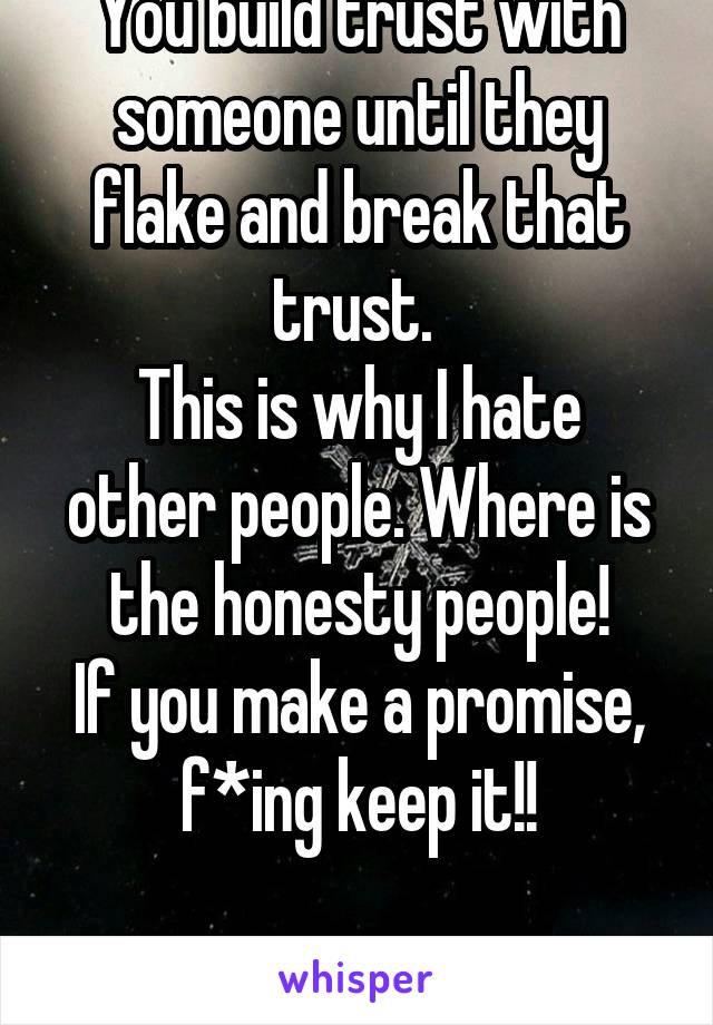 You build trust with someone until they flake and break that trust.  This is why I hate other people. Where is the honesty people! If you make a promise, f*ing keep it!!