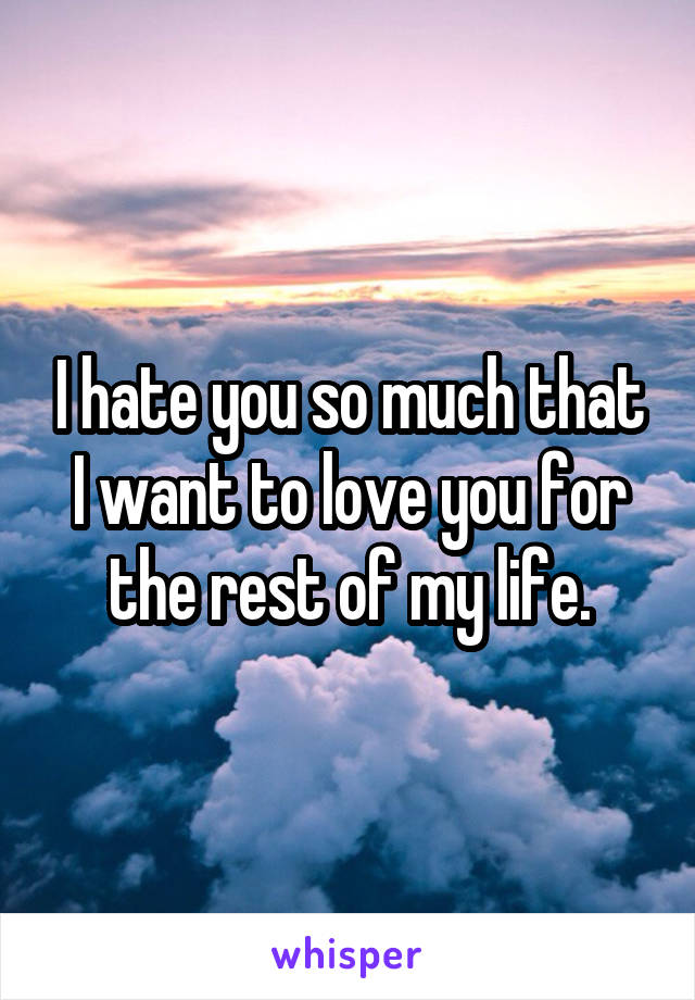 I hate you so much that I want to love you for the rest of my life.