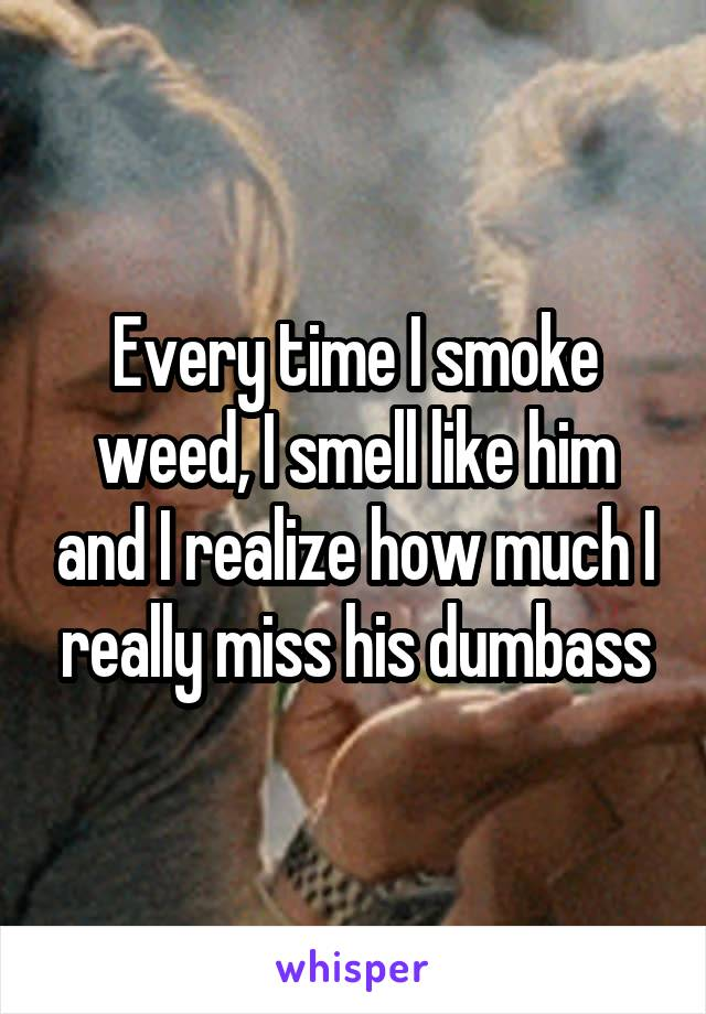 Every time I smoke weed, I smell like him and I realize how much I really miss his dumbass