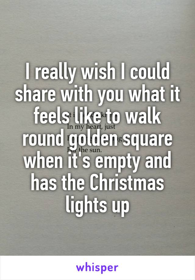 I really wish I could share with you what it feels like to walk round golden square when it's empty and has the Christmas lights up