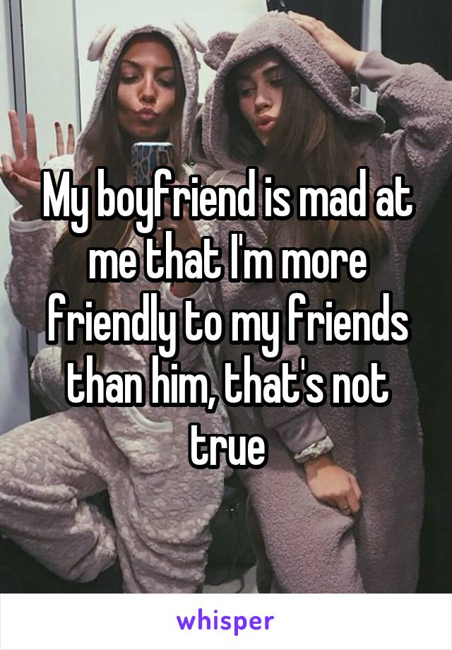 My boyfriend is mad at me that I'm more friendly to my friends than him, that's not true