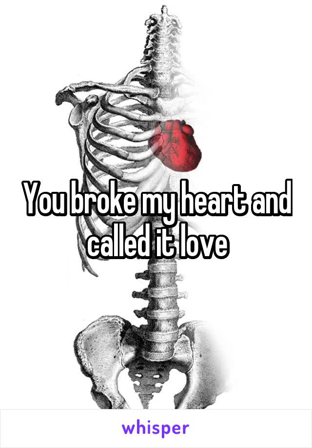 You broke my heart and called it love