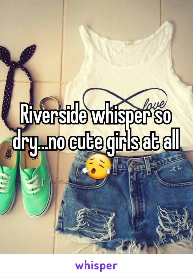 Riverside whisper so dry...no cute girls at all 😥