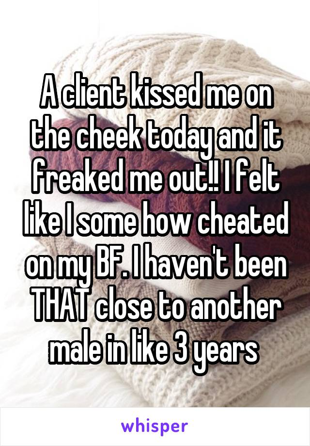 A client kissed me on the cheek today and it freaked me out!! I felt like I some how cheated on my BF. I haven't been THAT close to another male in like 3 years