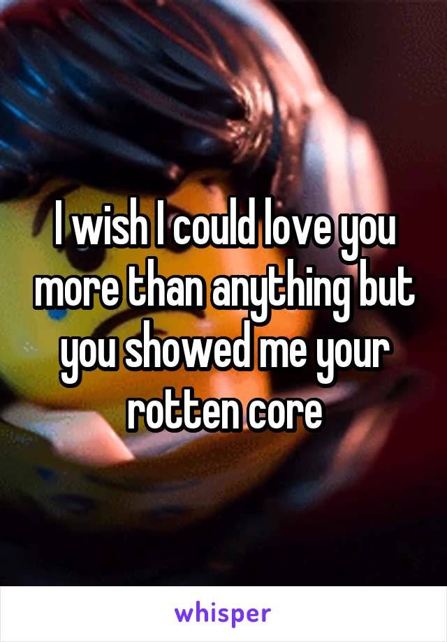 I wish I could love you more than anything but you showed me your rotten core