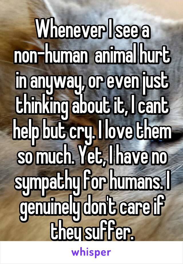 Whenever I see a non-human  animal hurt in anyway, or even just thinking about it, I cant help but cry. I love them so much. Yet, I have no sympathy for humans. I genuinely don't care if they suffer.