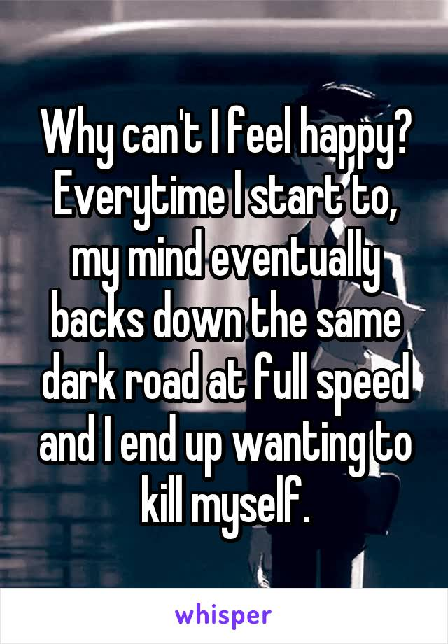 Why can't I feel happy? Everytime I start to, my mind eventually backs down the same dark road at full speed and I end up wanting to kill myself.