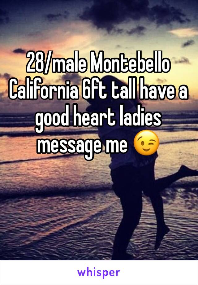 28/male Montebello California 6ft tall have a good heart ladies message me 😉