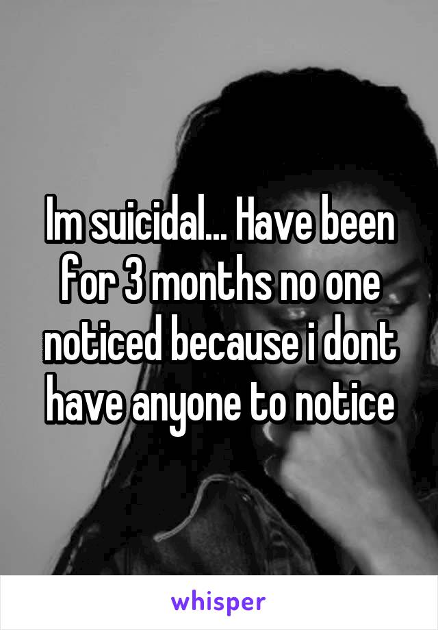 Im suicidal... Have been for 3 months no one noticed because i dont have anyone to notice