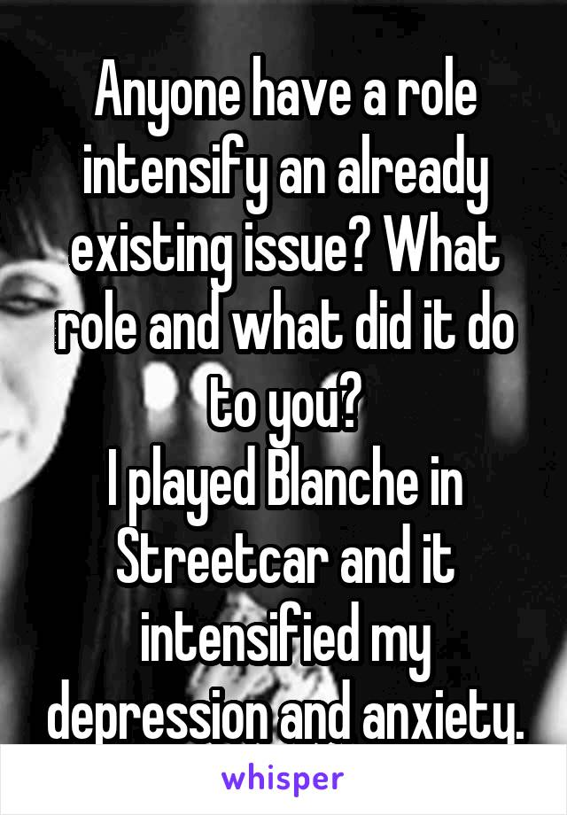 Anyone have a role intensify an already existing issue? What role and what did it do to you? I played Blanche in Streetcar and it intensified my depression and anxiety.