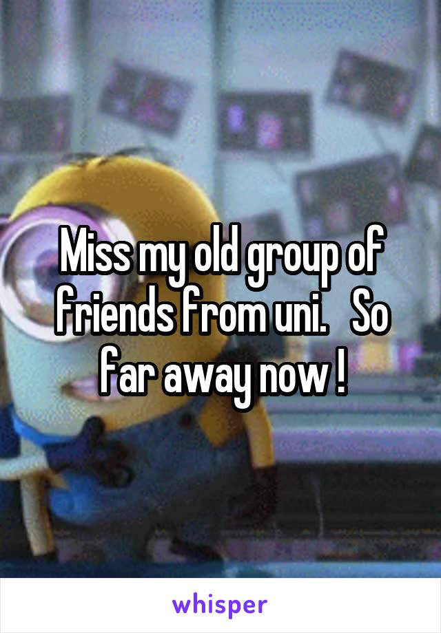 Miss my old group of friends from uni.   So far away now !
