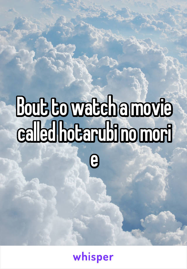 Bout to watch a movie called hotarubi no mori e
