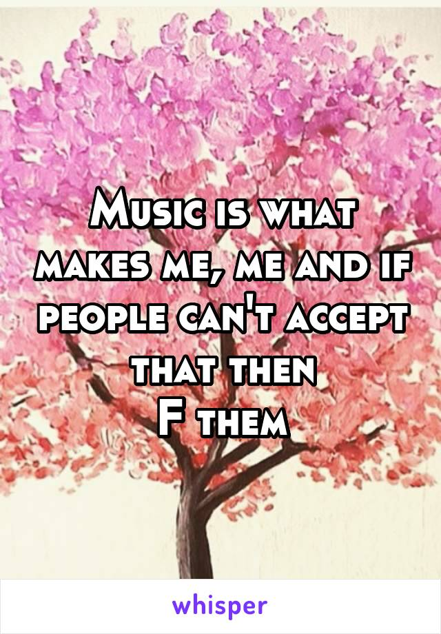 Music is what makes me, me and if people can't accept that then F them