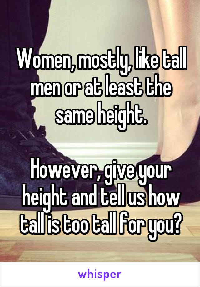 Women, mostly, like tall men or at least the same height.  However, give your height and tell us how tall is too tall for you?