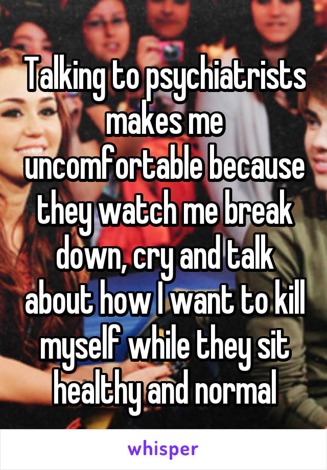 Talking to psychiatrists makes me uncomfortable because they watch me break down, cry and talk about how I want to kill myself while they sit healthy and normal