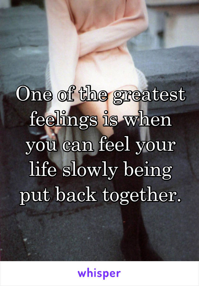 One of the greatest feelings is when you can feel your life slowly being put back together.