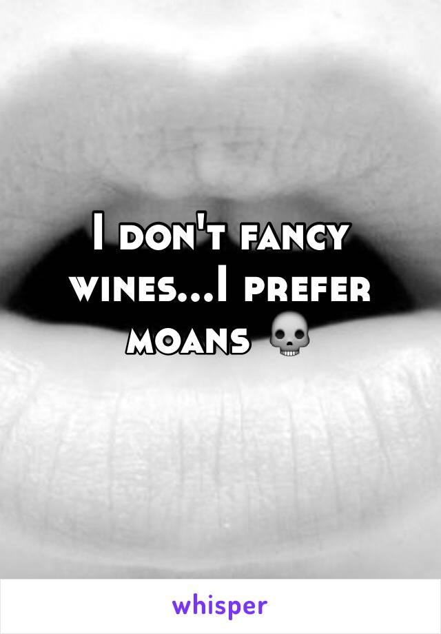 I don't fancy wines...I prefer moans 💀