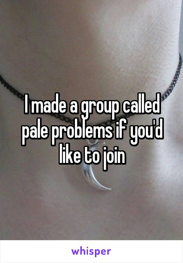 I made a group called pale problems if you'd like to join