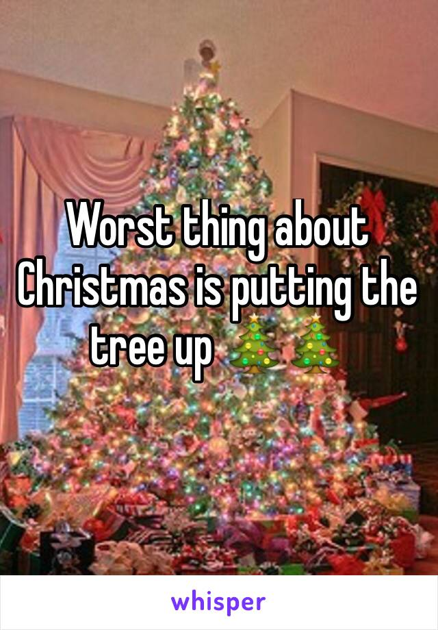 Worst thing about Christmas is putting the tree up 🎄🎄