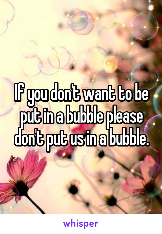 If you don't want to be put in a bubble please don't put us in a bubble.