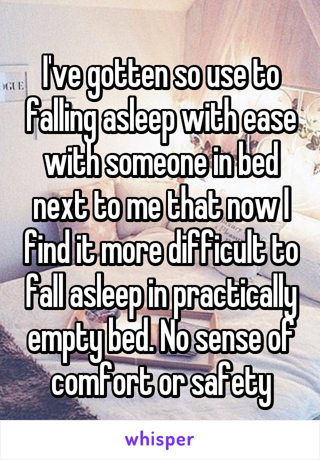 I've gotten so use to falling asleep with ease with someone in bed next to me that now I find it more difficult to fall asleep in practically empty bed. No sense of comfort or safety