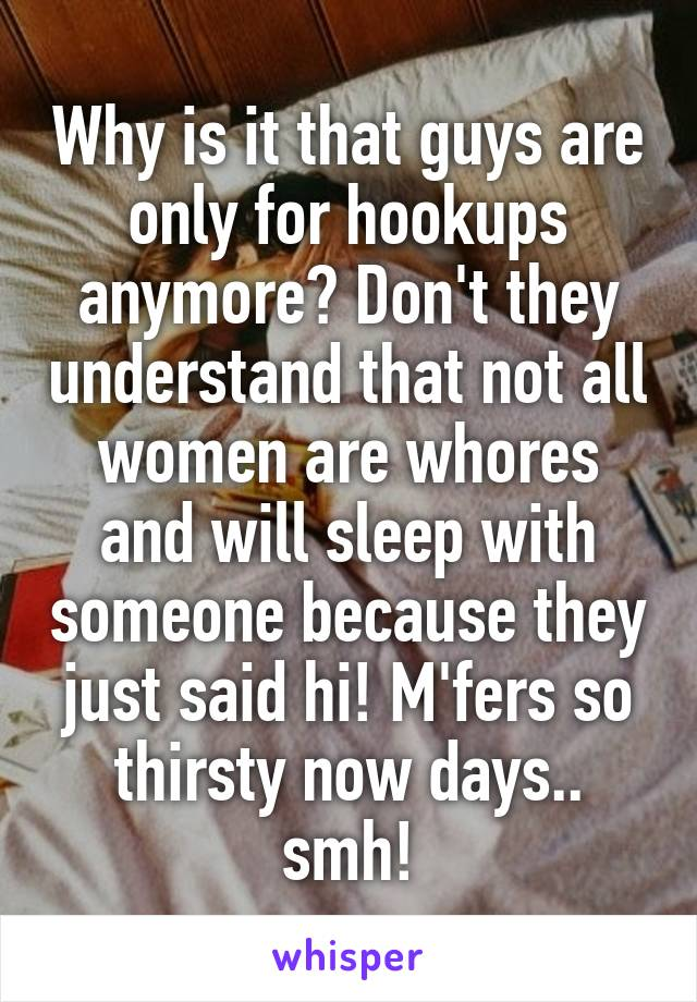 Why is it that guys are only for hookups anymore? Don't they understand that not all women are whores and will sleep with someone because they just said hi! M'fers so thirsty now days.. smh!