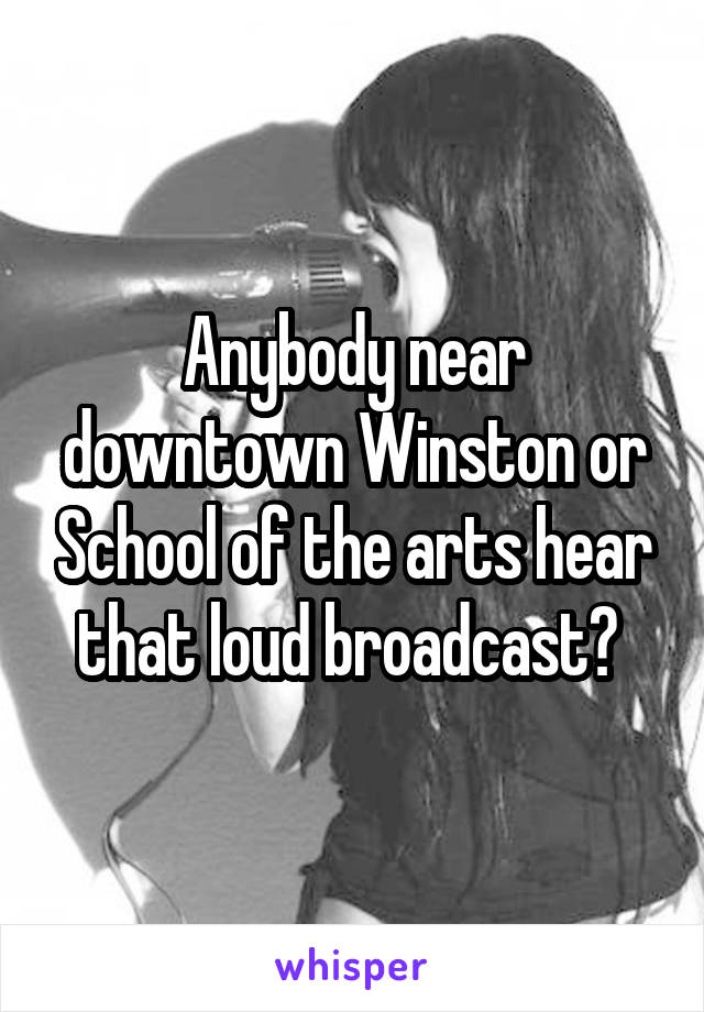 Anybody near downtown Winston or School of the arts hear that loud broadcast?