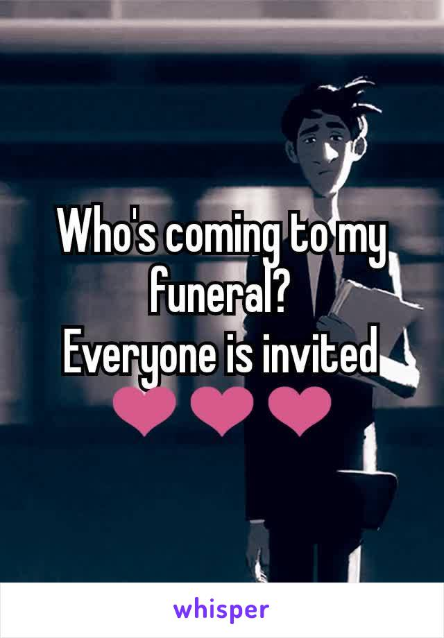 Who's coming to my funeral? Everyone is invited ❤️❤️❤️