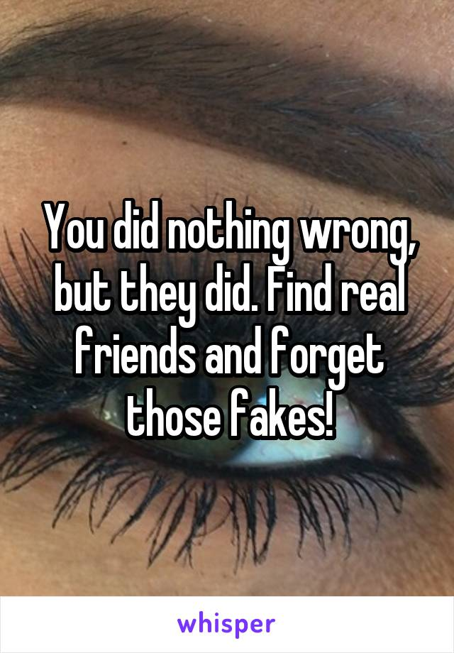 You did nothing wrong, but they did. Find real friends and forget those fakes!