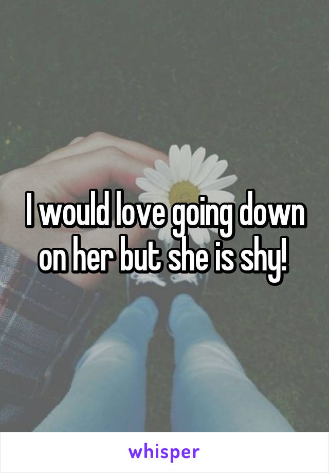 I would love going down on her but she is shy!