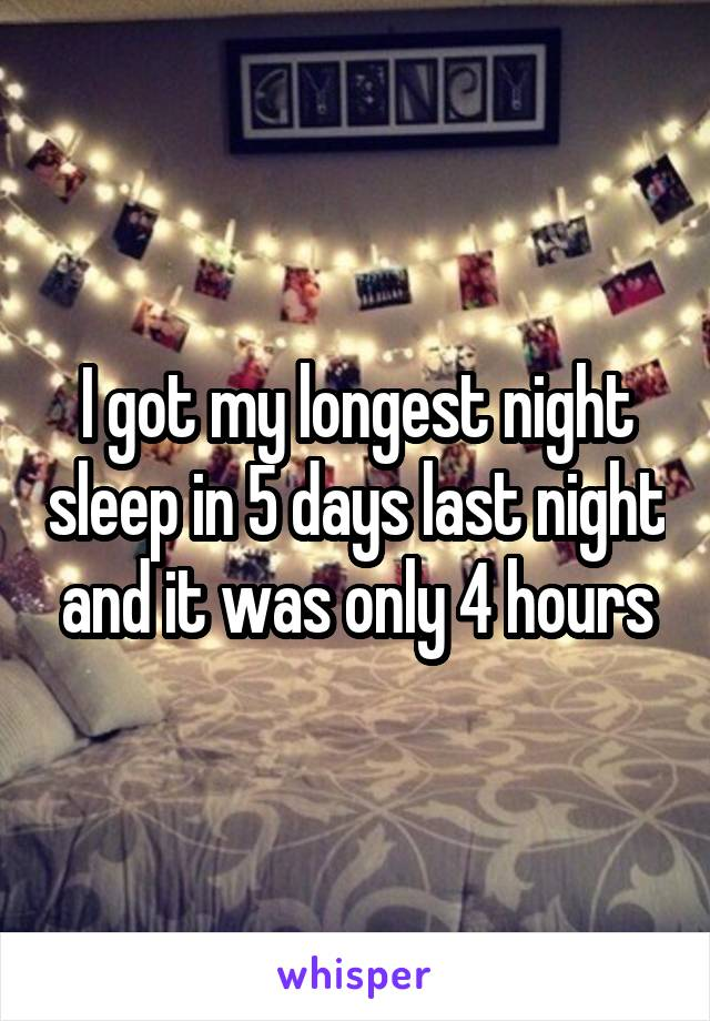 I got my longest night sleep in 5 days last night and it was only 4 hours