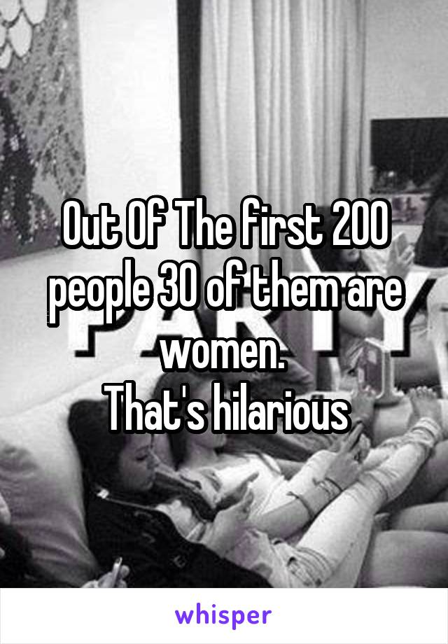 Out Of The first 200 people 30 of them are women.  That's hilarious