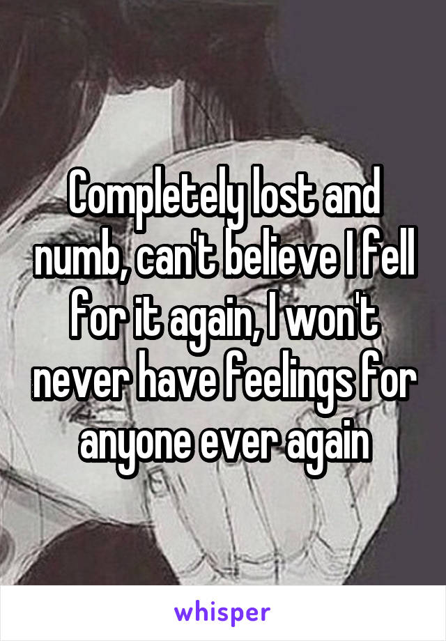 Completely lost and numb, can't believe I fell for it again, I won't never have feelings for anyone ever again
