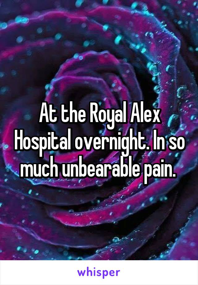 At the Royal Alex Hospital overnight. In so much unbearable pain.