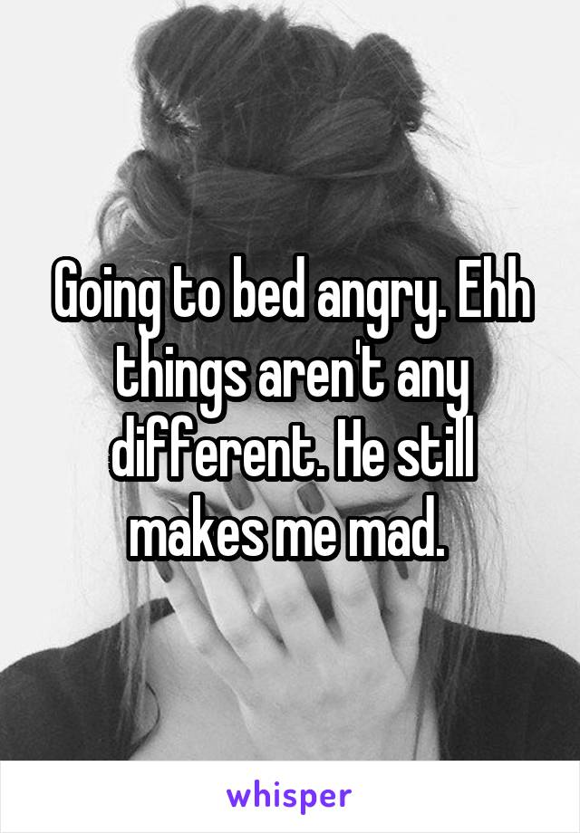 Going to bed angry. Ehh things aren't any different. He still makes me mad.