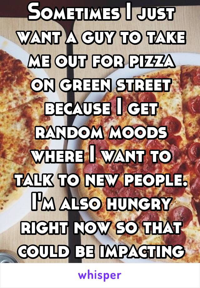 Sometimes I just want a guy to take me out for pizza on green street because I get random moods where I want to talk to new people. I'm also hungry right now so that could be impacting my thoughts