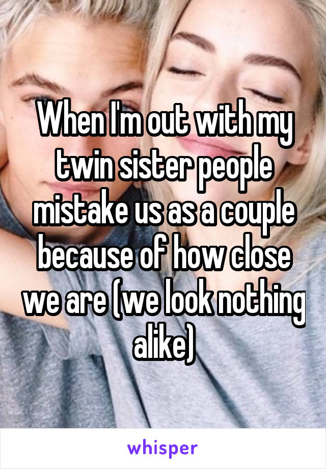 When I'm out with my twin sister people mistake us as a couple because of how close we are (we look nothing alike)