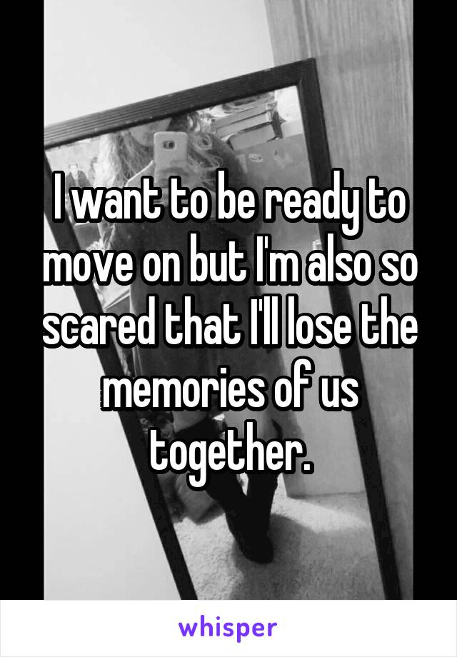 I want to be ready to move on but I'm also so scared that I'll lose the memories of us together.