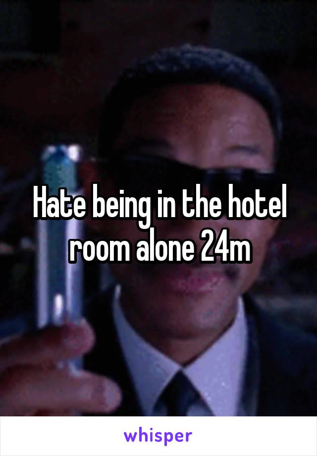 Hate being in the hotel room alone 24m