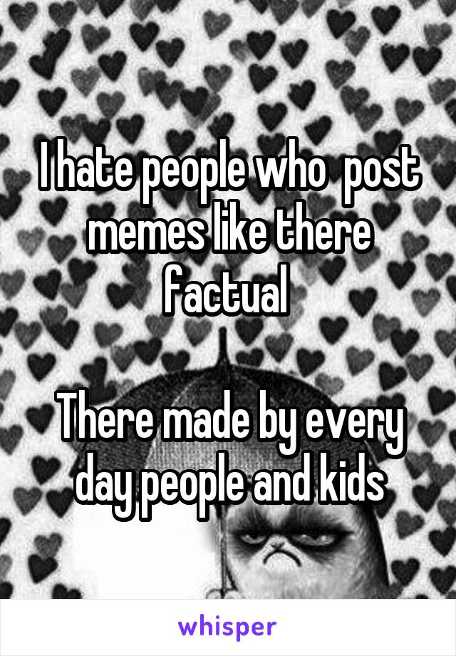 I hate people who  post memes like there factual   There made by every day people and kids