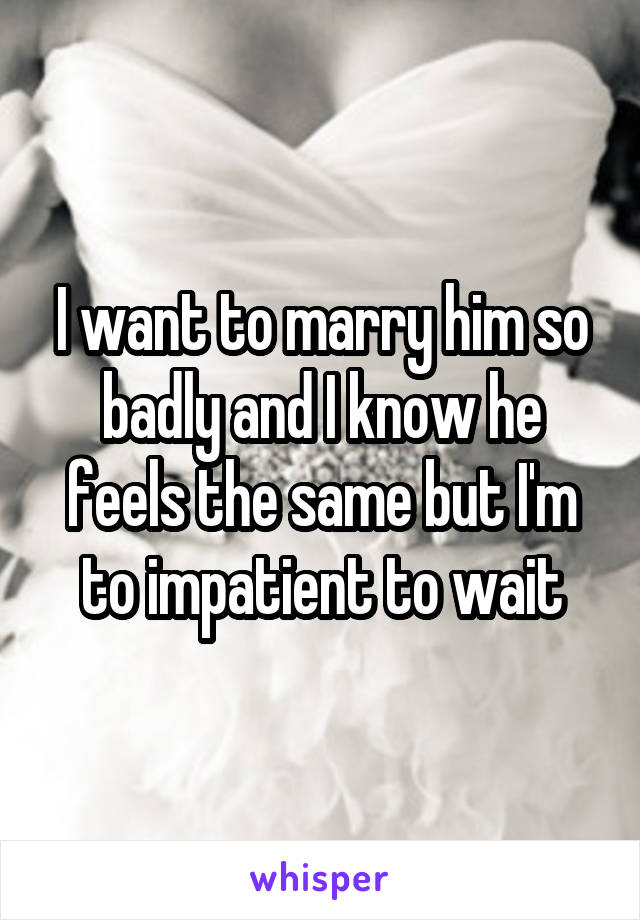 I want to marry him so badly and I know he feels the same but I'm to impatient to wait