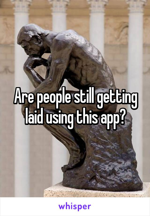 Are people still getting laid using this app?