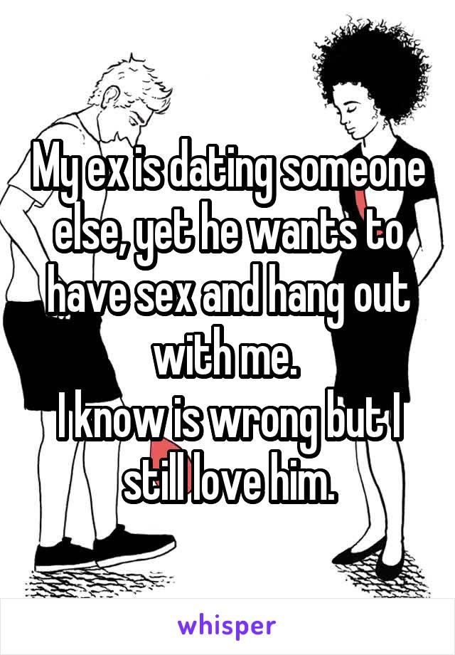 My ex is dating someone else, yet he wants to have sex and hang out with me.  I know is wrong but I still love him.